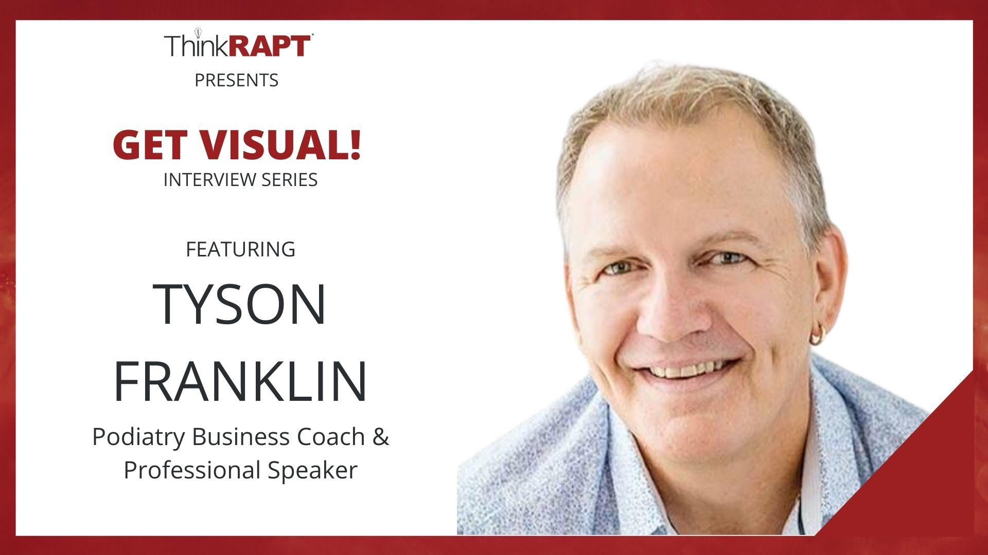 A man with short blond hair smiles a the camera. The text next to him reads Think RAPT presents Get Visual! Interview Series Featuring Tyson Franklin, Podiatry Business Coach, Author, Speaker